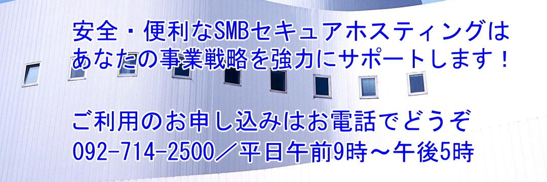 安全・便利なSMBセキュアホスティングは、あなたの事業戦略を強力にサポートします! ご利用のお申し込みはお電話でどうぞ。092-714-2500/平日午前9時~午後5時。